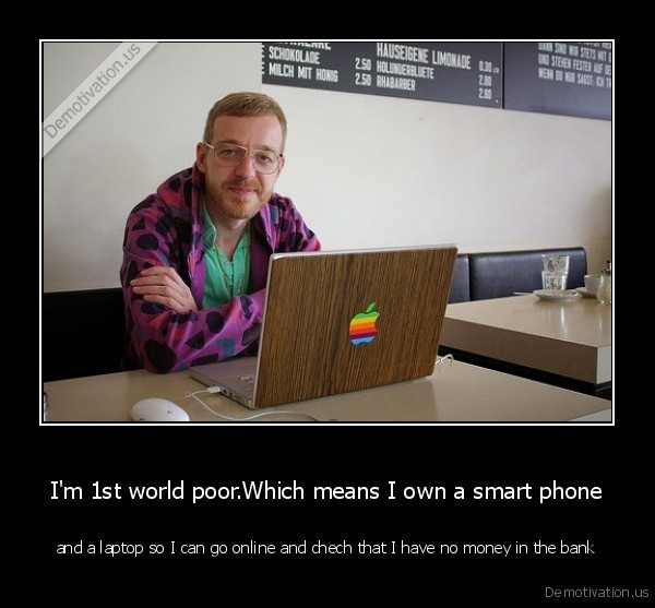 I'm 1st world poor.Which means I own a smart phone