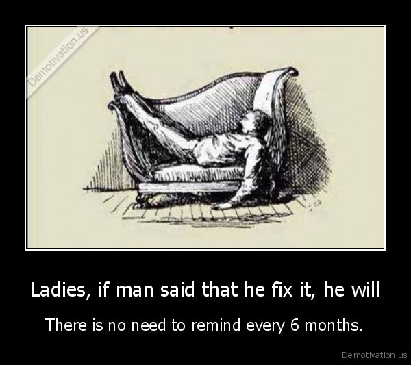 Ladies, if man said that he fix it, he will