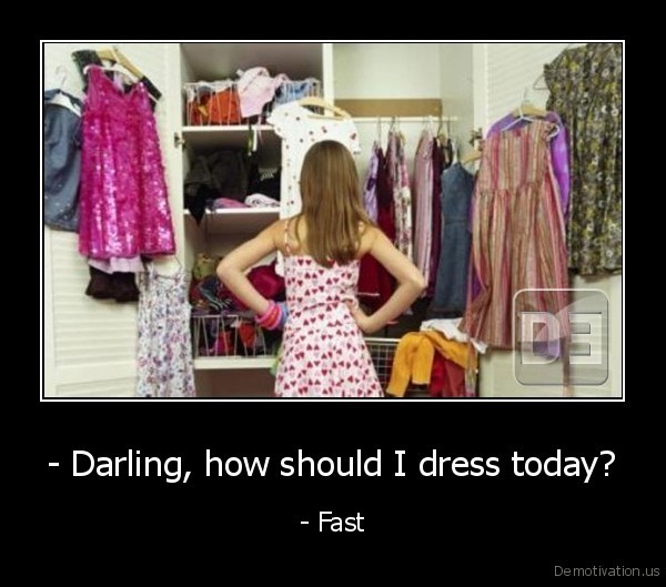 - Darling, how should I dress today? - - Fast