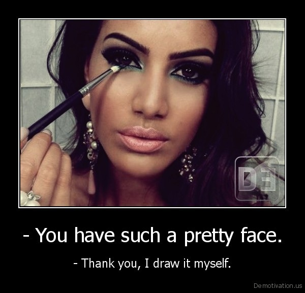 - You have such a pretty face.
