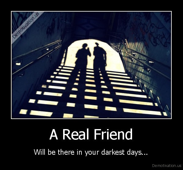 friend,dark, darkest, day, two, nice, a, real, friend, will, be, there, in, your, darkest, da