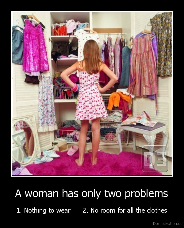 A woman has only two problems - 1. Nothing to wear      2. No room for all the clothes