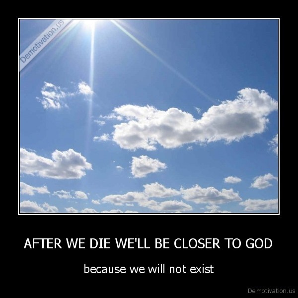 AFTER WE DIE WE'LL BE CLOSER TO GOD - because we will not exist