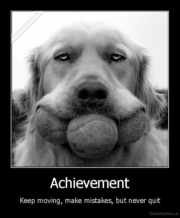 Achievement - Keep moving, make mistakes, but never quit