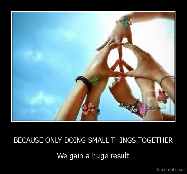 BECAUSE ONLY DOING SMALL THINGS TOGETHER
