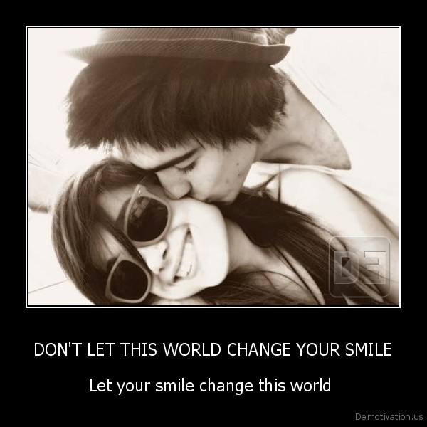 DON'T LET THIS WORLD CHANGE YOUR SMILE