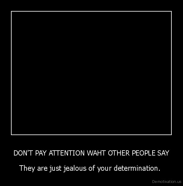 DON'T PAY ATTENTION WAHT OTHER PEOPLE SAY