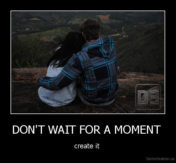 DON'T WAIT FOR A MOMENT