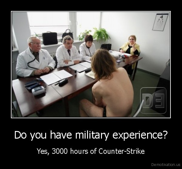 Do you have military experience? - Yes, 3000 hours of Counter-Strike
