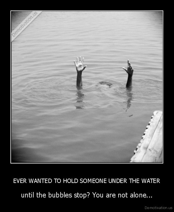 EVER WANTED TO HOLD SOMEONE UNDER THE WATER