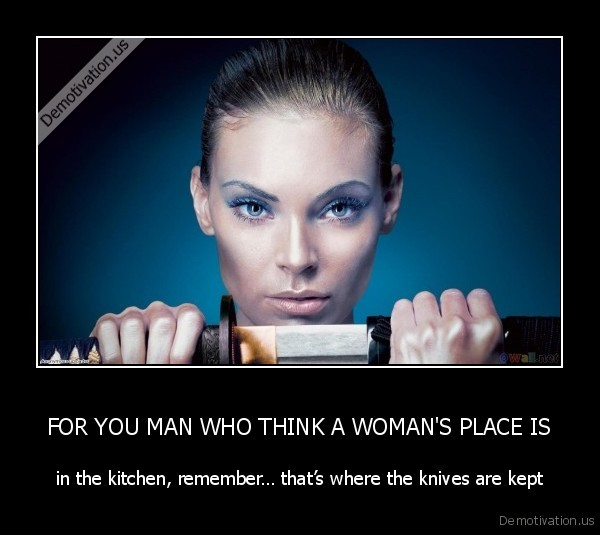 FOR YOU MAN WHO THINK A WOMANS PLACE IS