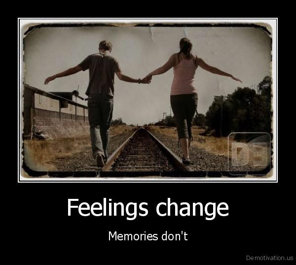 Feelings change - Memories don't