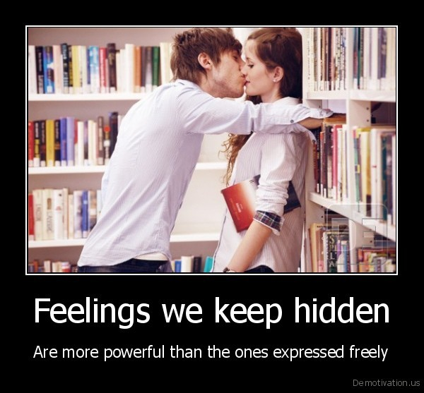 Feelings we keep hidden - Are more powerful than the ones expressed freely