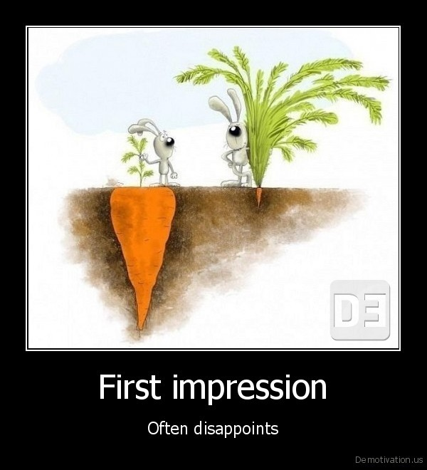 First impression - Often disappoints