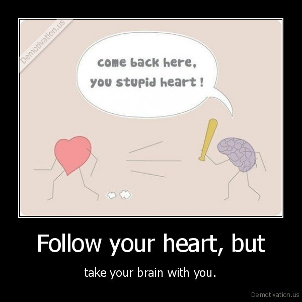 Follow your heart, but - take your brain with you.