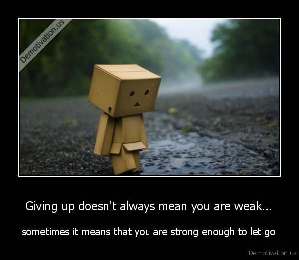 Giving up doesn't always mean you are weak... - sometimes it means that you are strong enough to let go