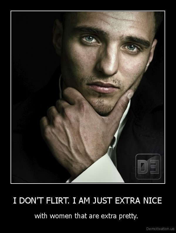 I DON'T FLIRT. I AM JUST EXTRA NICE