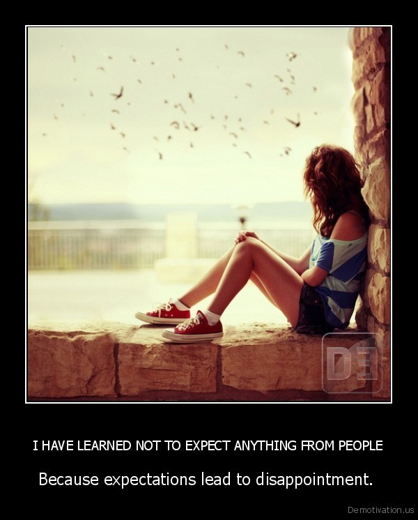 I HAVE LEARNED NOT TO EXPECT ANYTHING FROM PEOPLE