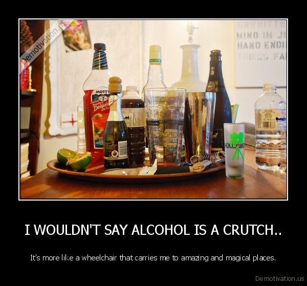 I WOULDN'T SAY ALCOHOL IS A CRUTCH..