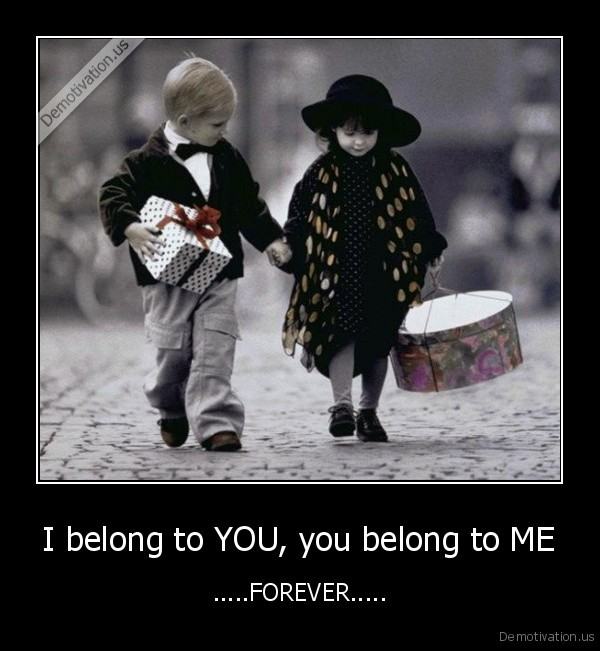 I belong to YOU, you belong to ME - .....FOREVER.....