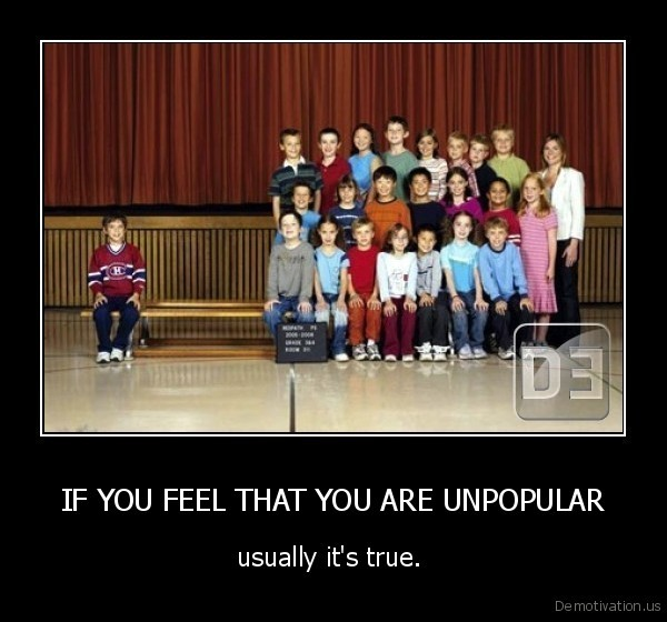 IF YOU FEEL THAT YOU ARE UNPOPULAR