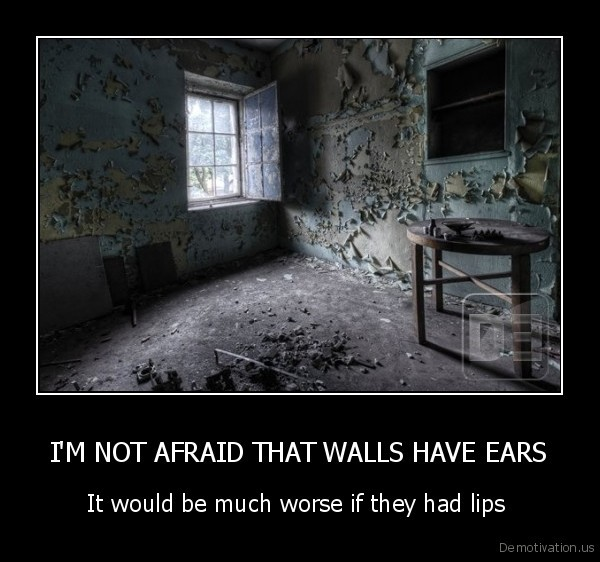 I'M NOT AFRAID THAT WALLS HAVE EARS