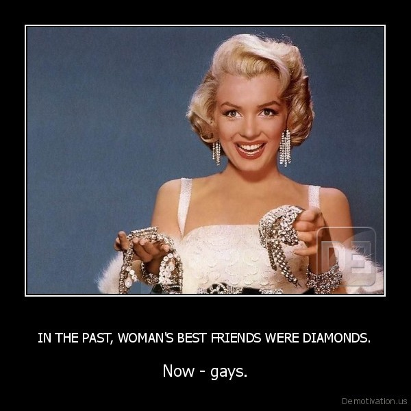 IN THE PAST, WOMAN'S BEST FRIENDS WERE DIAMONDS.
