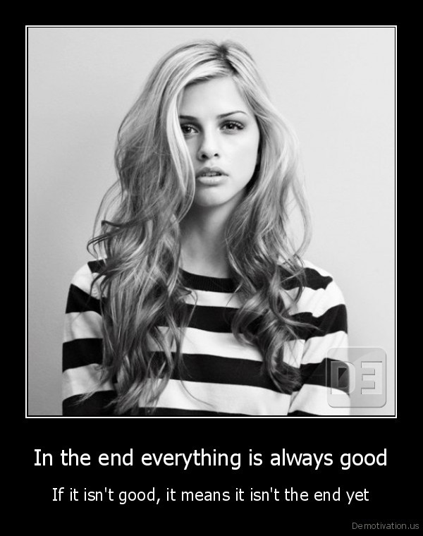In the end everything is always good