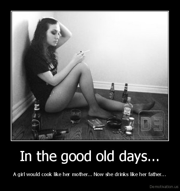 demotivation.us_In-the-good-old-days...-A-girl-would-cook-like-her-mother...-Now-she-drinks-like-her-father.jpg