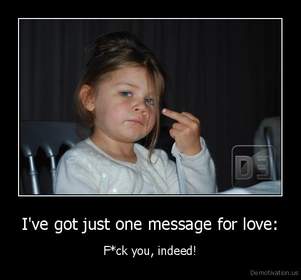 I've got just one message for love:
