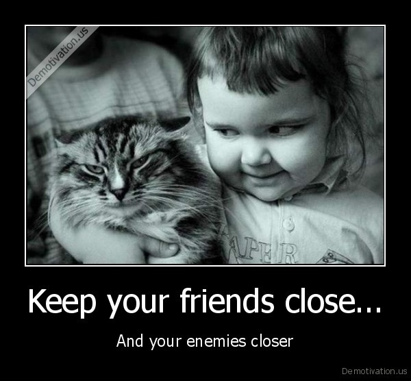 Keep your friends close... - And your enemies closer