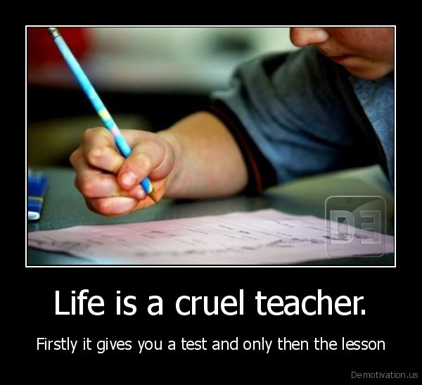Life is a cruel teacher. - Firstly it gives you a test and only then the lesson