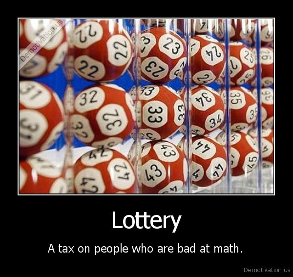 Lottery - A tax on people who are bad at math.