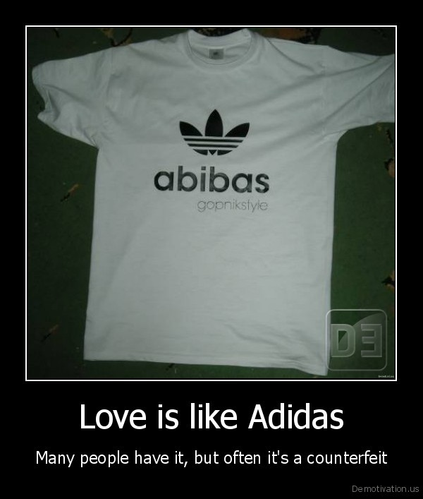 Love is like Adidas - Many people have it, but often it's a counterfeit