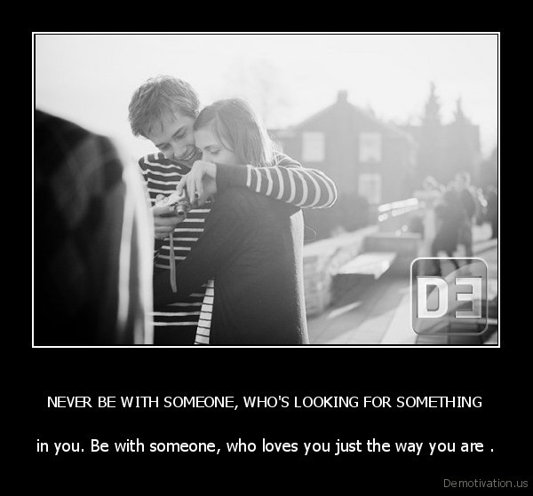 NEVER BE WITH SOMEONE, WHO'S LOOKING FOR SOMETHING