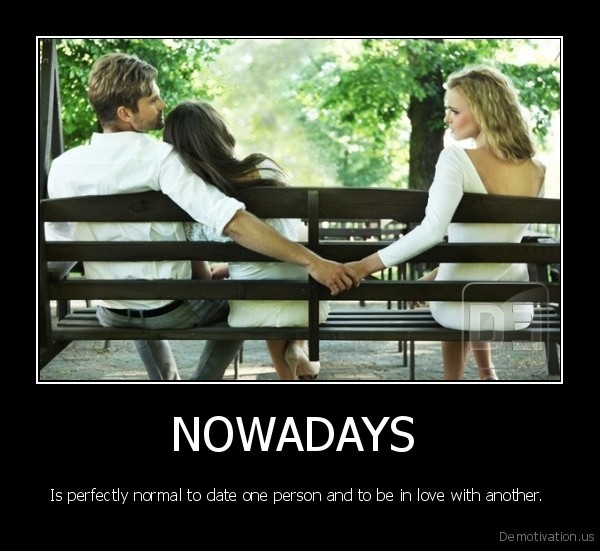 http://www.demotivation.us/media/demotivators/demotivation.us_NOWADAYS-Is-perfectly-normal-to-date-one-person-and-to-be-in-love-with-another.-_134203258099.jpg