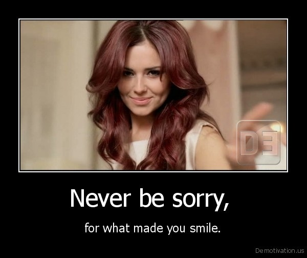 Never be sorry,  - for what made you smile.