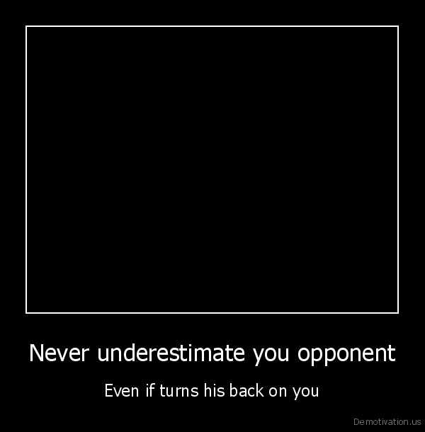 Never underestimate you opponent