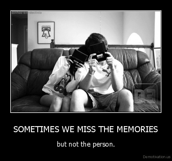 SOMETIMES WE MISS THE MEMORIES