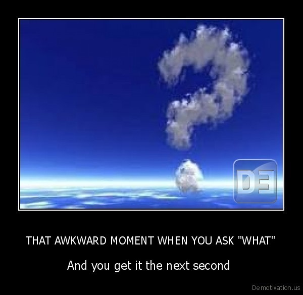 "THAT AWKWARD MOMENT WHEN YOU ASK ""WHAT"""