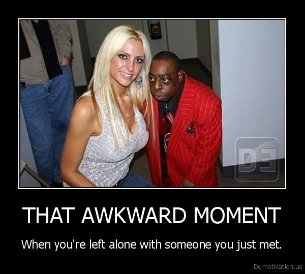 THAT AWKWARD MOMENT - When you're left alone with someone you just met ...