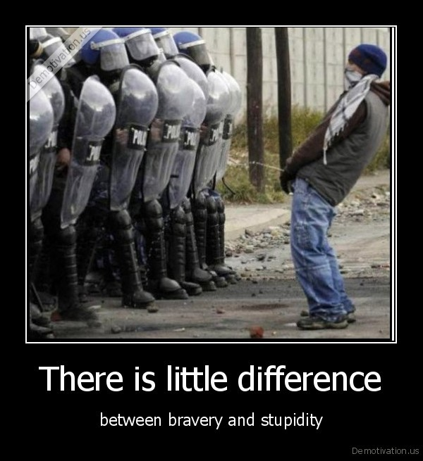 There is little difference - between bravery and stupidity