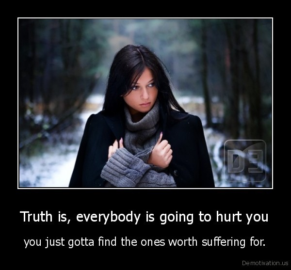 Truth is, everybody is going to hurt you