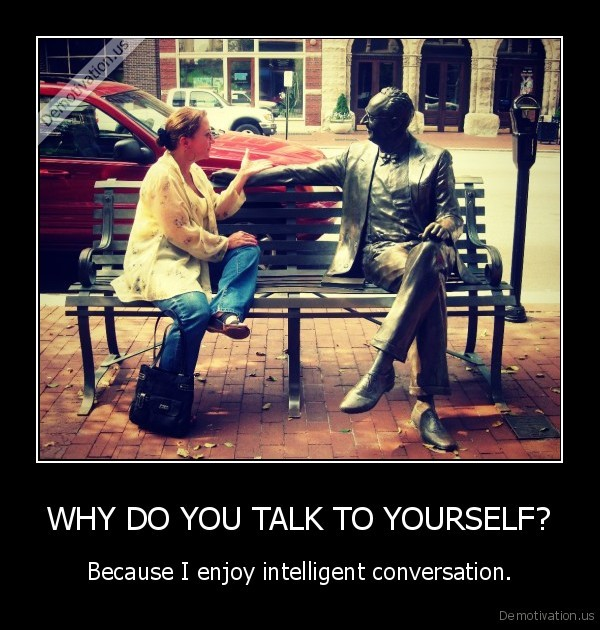 WHY DO YOU TALK TO YOURSELF?