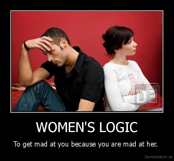 ATTENTION ALL GIRLS Demotivation.us_WOMENS-LOGIC-To-get-mad-at-you-because-you-are-mad-at-her.-_134884757983