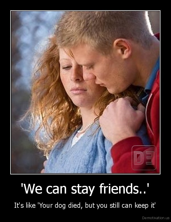 'We can stay friends..' - It's like 'Your dog died, but you still can keep it'