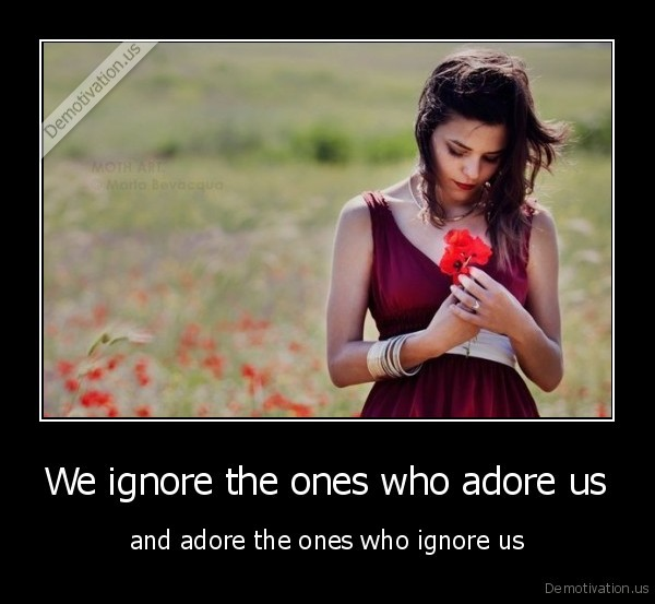We ignore the ones who adore us