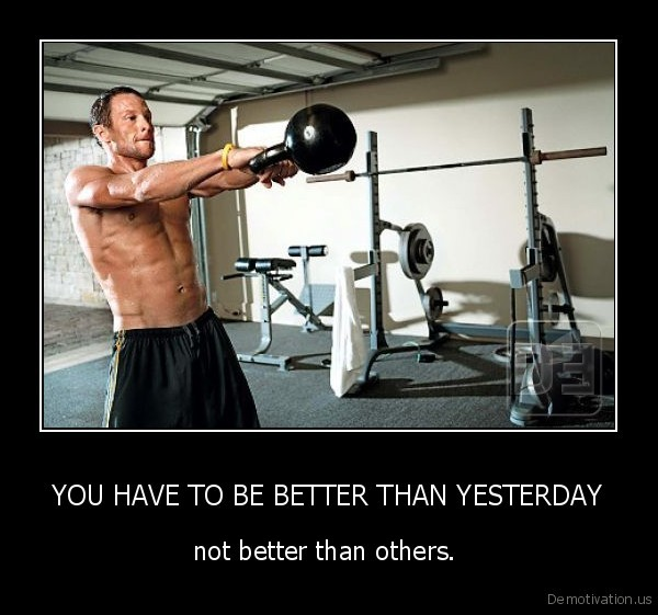 YOU HAVE TO BE BETTER THAN YESTERDAY