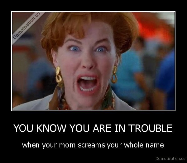You Know Are Trouble When Your Mom Screams Whole Name