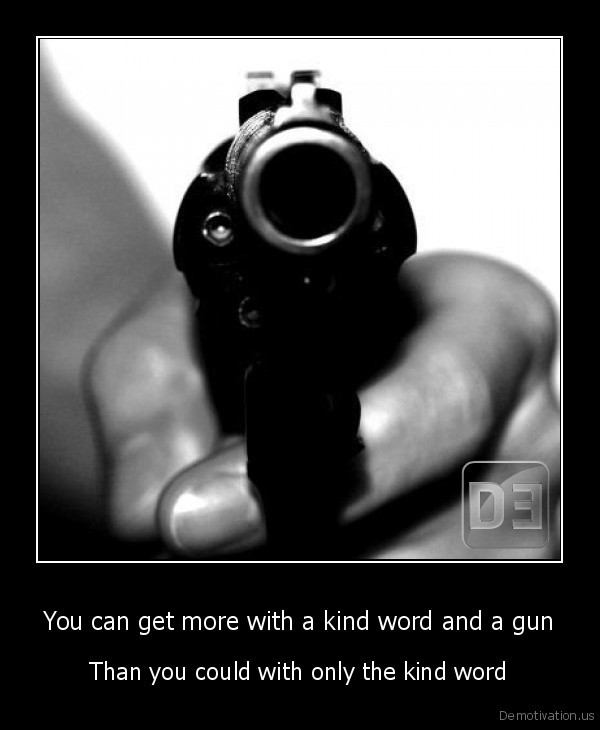 You Can Get More With A Kind Word And Gun